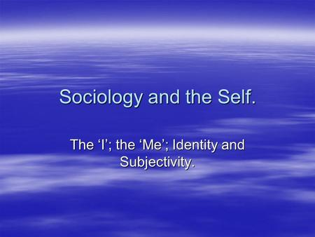 The 'I'; the 'Me'; Identity and Subjectivity.