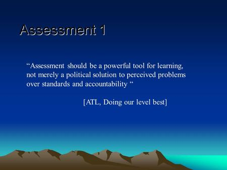 Assessment should be a powerful tool for learning, not merely a political solution to perceived problems over standards and accountability [ATL, Doing.