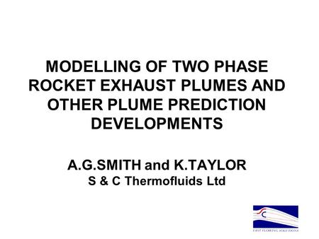 MODELLING OF TWO PHASE ROCKET EXHAUST PLUMES AND OTHER PLUME PREDICTION DEVELOPMENTS A.G.SMITH and K.TAYLOR S & C Thermofluids Ltd.