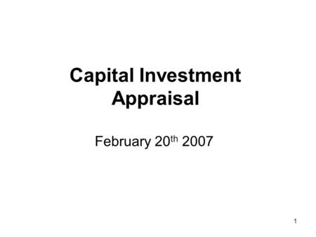 1 Capital Investment Appraisal February 20 th 2007.