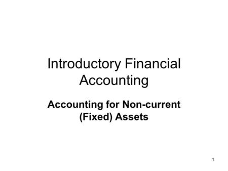 1 Introductory Financial Accounting Accounting for Non-current (Fixed) Assets.