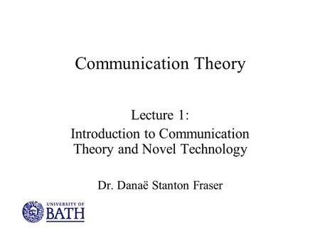 Communication Theory Lecture 1: Introduction to Communication Theory and Novel Technology Dr. Danaë Stanton Fraser.