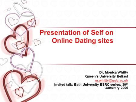Presentation of Self on Online Dating sites Dr. Monica Whitty Queens University Belfast Invited talk: Bath University ESRC series: 30.