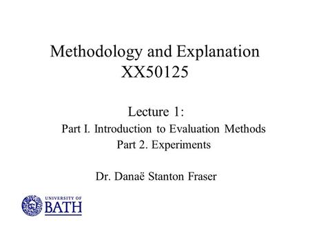 Methodology and Explanation XX50125 Lecture 1: Part I. Introduction to Evaluation Methods Part 2. Experiments Dr. Danaë Stanton Fraser.