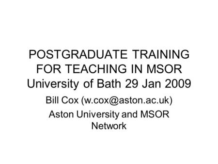 POSTGRADUATE TRAINING FOR TEACHING IN MSOR University of Bath 29 Jan 2009 Bill Cox Aston University and MSOR Network.