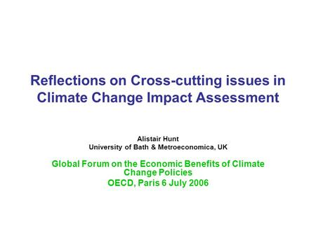Reflections on Cross-cutting issues in Climate Change Impact Assessment Alistair Hunt University of Bath & Metroeconomica, UK Global Forum on the Economic.