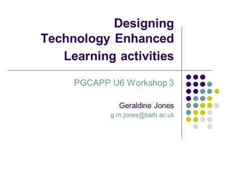 Designing Technology Enhanced Learning activities PGCAPP U6 Workshop 3 Geraldine Jones