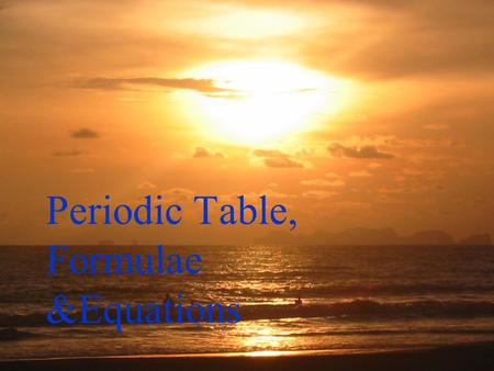 Periodic Table, Formulae &Equations Periodic Table Here lies the body of poor old Joe He will not live no more Cos what he thought was H 2 0 Was H 2.