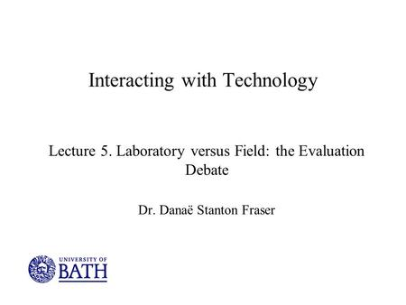 Interacting with Technology Lecture 5. Laboratory versus Field: the Evaluation Debate Dr. Danaë Stanton Fraser.