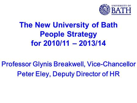 The New University of Bath People Strategy for 2010/11 – 2013/14 Professor Glynis Breakwell, Vice-Chancellor Peter Eley, Deputy Director of HR.