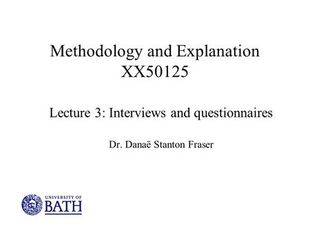 Methodology and Explanation XX50125 Lecture 3: Interviews and questionnaires Dr. Danaë Stanton Fraser.