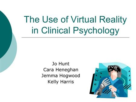 The Use of Virtual Reality in Clinical Psychology Jo Hunt Cara Heneghan Jemma Hogwood Kelly Harris.