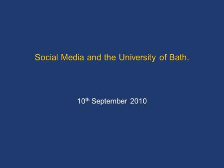 Social Media and the University of Bath. 10 th September 2010.