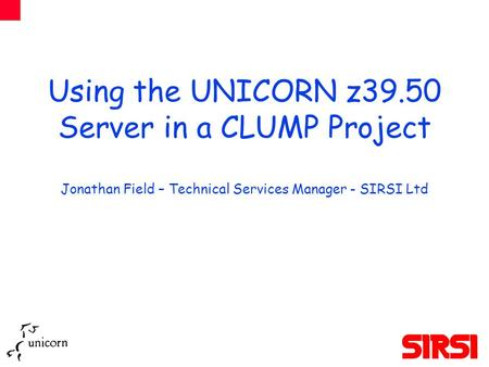 Using the UNICORN z39.50 Server in a CLUMP Project Jonathan Field – Technical Services Manager - SIRSI Ltd.
