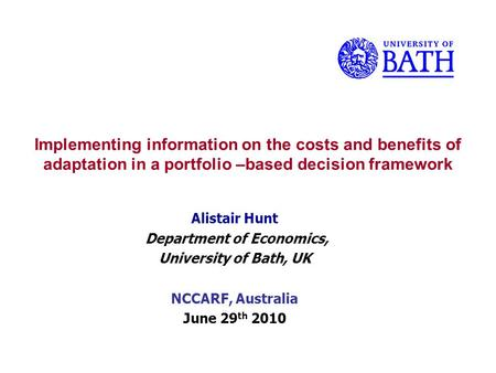 Implementing information on the costs and benefits of adaptation in a portfolio –based decision framework Alistair Hunt Department of Economics, University.