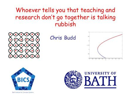 Whoever tells you that teaching and research dont go together is talking rubbish Chris Budd.