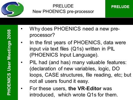 PHOENICS User Meetings 2008 PRELUDE PRELUDE New PHOENICS pre-processor Why does PHOENICS need a new pre- processor? In the first years of PHOENICS, data.