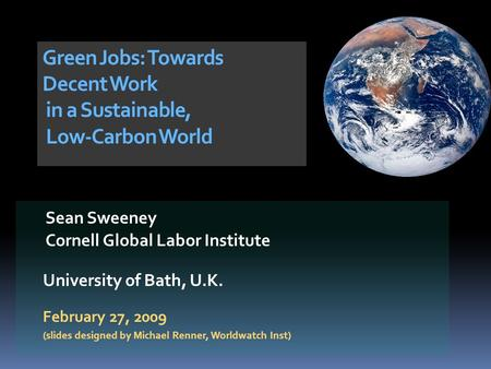 Sean Sweeney Cornell Global Labor Institute University of Bath, U.K. February 27, 2009 (slides designed by Michael Renner, Worldwatch Inst) Green Jobs: