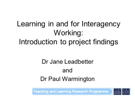 Learning in and for Interagency Working: Introduction to project findings Dr Jane Leadbetter and Dr Paul Warmington.