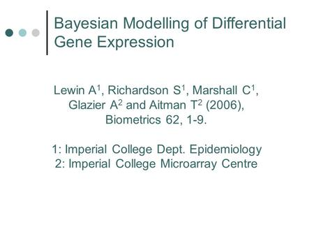 Lewin A 1, Richardson S 1, Marshall C 1, Glazier A 2 and Aitman T 2 (2006), Biometrics 62, 1-9. 1: Imperial College Dept. Epidemiology 2: Imperial College.