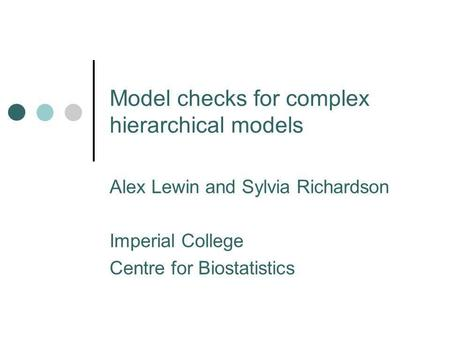 Model checks for complex hierarchical models Alex Lewin and Sylvia Richardson Imperial College Centre for Biostatistics.