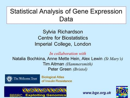BGX 1 Sylvia Richardson Centre for Biostatistics Imperial College, London Statistical Analysis of Gene Expression Data In collaboration with Natalia Bochkina,
