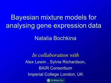 Bayesian mixture models for analysing gene expression data Natalia Bochkina In collaboration with Alex Lewin, Sylvia Richardson, BAIR Consortium Imperial.