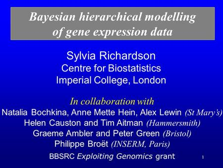 1 Sylvia Richardson Centre for Biostatistics Imperial College, London Bayesian hierarchical modelling of gene expression data In collaboration with Natalia.