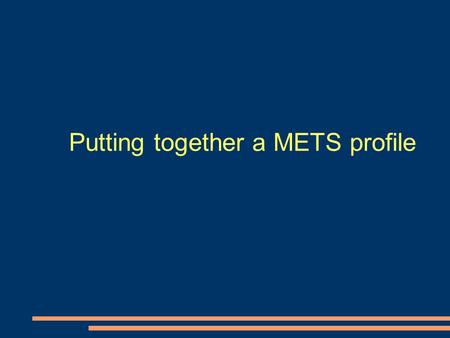 Putting together a METS profile. Questions to ask when setting down the METS path Should you design your own profile? Should you use someone elses off.