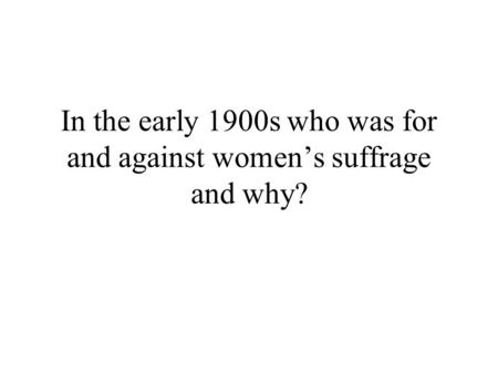 In the early 1900s who was for and against womens suffrage and why?