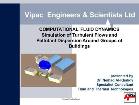 Phoenics User Conference on CFD May 2004 Vipac Engineers & Scientists Ltd COMPUTATIONAL FLUID DYNAMICS Simulation of Turbulent Flows and Pollutant Dispersion.