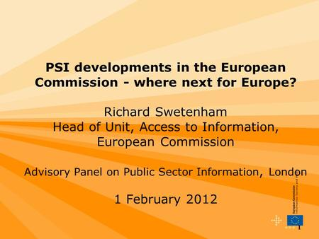 1 PSI developments in the European Commission - where next for Europe? Richard Swetenham Head of Unit, Access to Information, European Commission Advisory.
