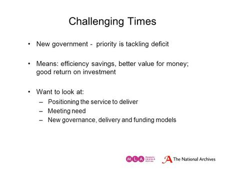 Challenging Times New government - priority is tackling deficit Means: efficiency savings, better value for money; good return on investment Want to look.
