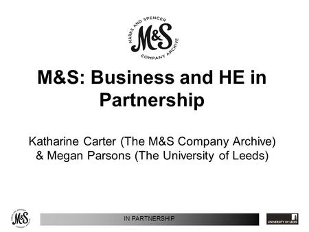 IN PARTNERSHIP M&S: Business and HE in Partnership Katharine Carter (The M&S Company Archive) & Megan Parsons (The University of Leeds)