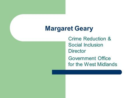 Margaret Geary Crime Reduction & Social Inclusion Director Government Office for the West Midlands.