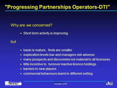 PP/32/01 PD/st0601_4.PPT Progressing Partnerships Operators-DTI Why are we concerned? Short term activity is improving but basin is mature, finds are.