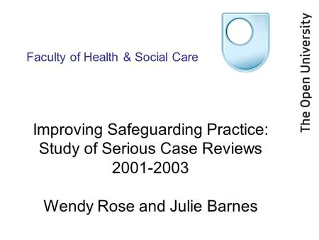 Faculty of Health & Social Care Improving Safeguarding Practice: Study of Serious Case Reviews 2001-2003 Wendy Rose and Julie Barnes.