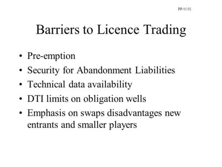 Barriers to Licence Trading Pre-emption Security for Abandonment Liabilities Technical data availability DTI limits on obligation wells Emphasis on swaps.