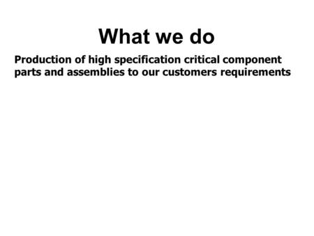 What we do Production of high specification critical component parts and assemblies to our customers requirements.