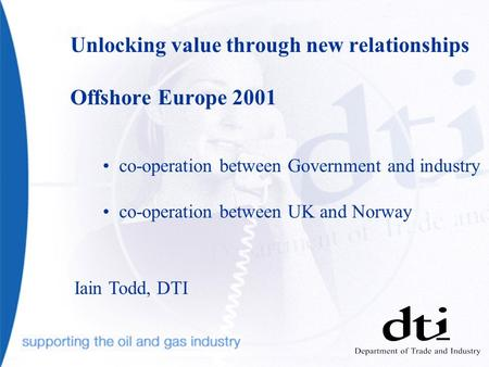 Unlocking value through new relationships Offshore Europe 2001 co-operation between Government and industry co-operation between UK and Norway Iain Todd,