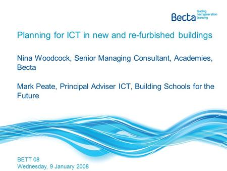 Planning for ICT in new and re-furbished buildings Nina Woodcock, Senior Managing Consultant, Academies, Becta Mark Peate, Principal Adviser ICT, Building.