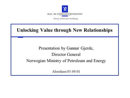 Ministry of Petroleum and Energy Unlocking Value through New Relationships Presentation by Gunnar Gjerde, Director General Norwegian Ministry of Petroleum.