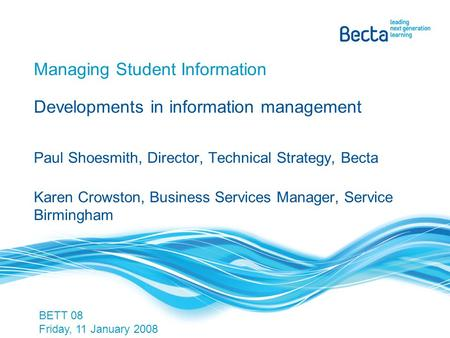 Managing Student Information Developments in information management Paul Shoesmith, Director, Technical Strategy, Becta Karen Crowston, Business Services.