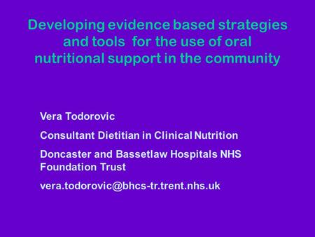 Developing evidence based strategies and tools for the use of oral nutritional support in the community Vera Todorovic Consultant Dietitian in Clinical.