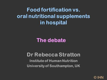 Food fortification vs. oral nutritional supplements in hospital Dr Rebecca Stratton Institute of Human Nutrition University of Southampton, UK © IHN The.