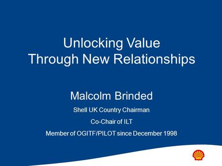 Unlocking Value Through New Relationships Malcolm Brinded Shell UK Country Chairman Co-Chair of ILT Member of OGITF/PILOT since December 1998.