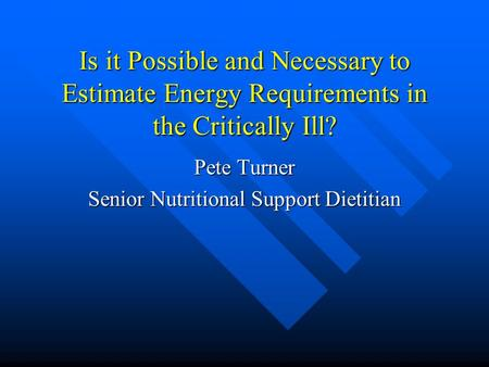 Is it Possible and Necessary to Estimate Energy Requirements in the Critically Ill? Pete Turner Senior Nutritional Support Dietitian.