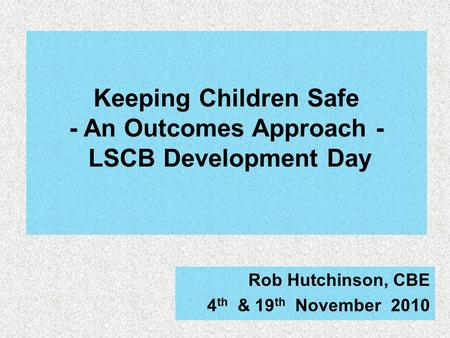 Keeping Children Safe - An Outcomes Approach - LSCB Development Day Rob Hutchinson, CBE 4 th & 19 th November 2010.