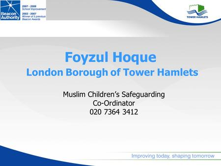Foyzul Hoque London Borough of Tower Hamlets Muslim Childrens Safeguarding Co-Ordinator 020 7364 3412.