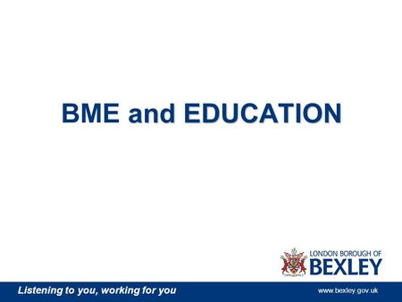Listening to you, working for you www.bexley.gov.uk and EDUCATION BME and EDUCATION.